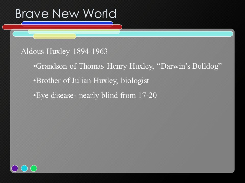 Brave New World Aldous Huxley 1894-1963 Grandson of Thomas Henry Huxley, Darwin's Bulldog Brother of Julian Huxley, biologist Eye disease- nearly blind from 17-20 Taught French at Eton- Eric Blair (G.