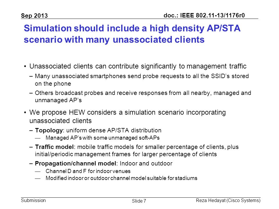 doc.: IEEE 802.11-13/1176r0 Submission Sep 2013 Reza Hedayat (Cisco Systems) Slide 8 Simulation should include a high density AP/STA scenario with sticky clients Old design choices mean portable devices often do not take advantage of closer APs and keep associated to farther AP's However, sticky clients force usage of low MCS rates, wasting significant medium time We propose HEW considers a simulation scenario incorporating sticky clients –Topology: uniform dense AP/STA distribution –Traffic model: mobile traffic models for smaller percentage of clients, plus initial/periodic management frames for larger percentage of clients –Propagation/channel model: Indoor and outdoor — Channel D and F for indoor venues — Modified indoor or outdoor channel model suitable for stadiums –PHY and MAC parameters: — A percentage of devices behave as sticky clients that have poor choice of AP selection and low MCS