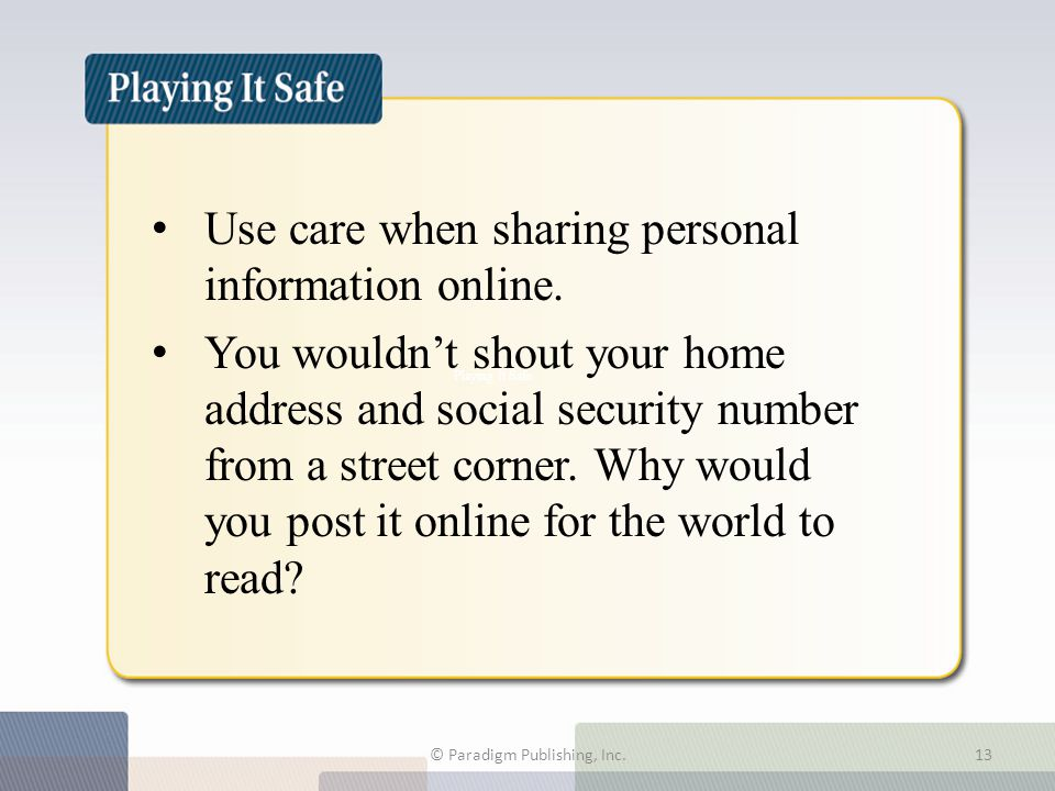 Use care when sharing personal information online. You wouldn't shout your home address and social security number from a street corner. Why would you