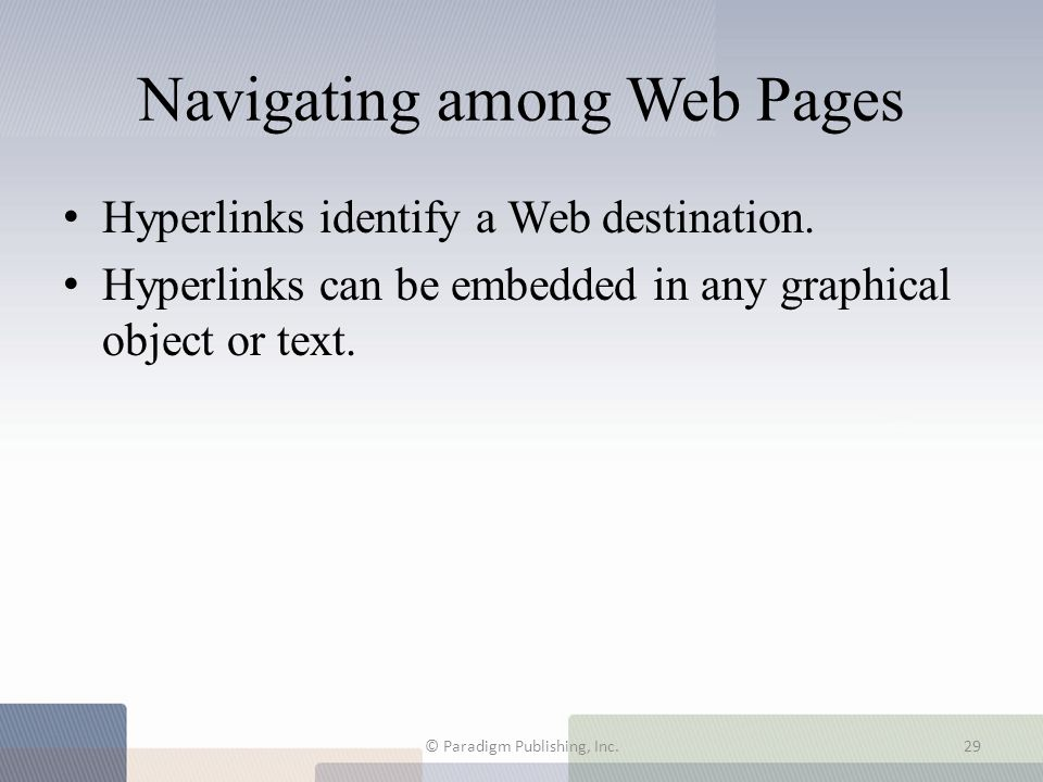 Navigating among Web Pages Hyperlinks identify a Web destination. Hyperlinks can be embedded in any graphical object or text. © Paradigm Publishing, I