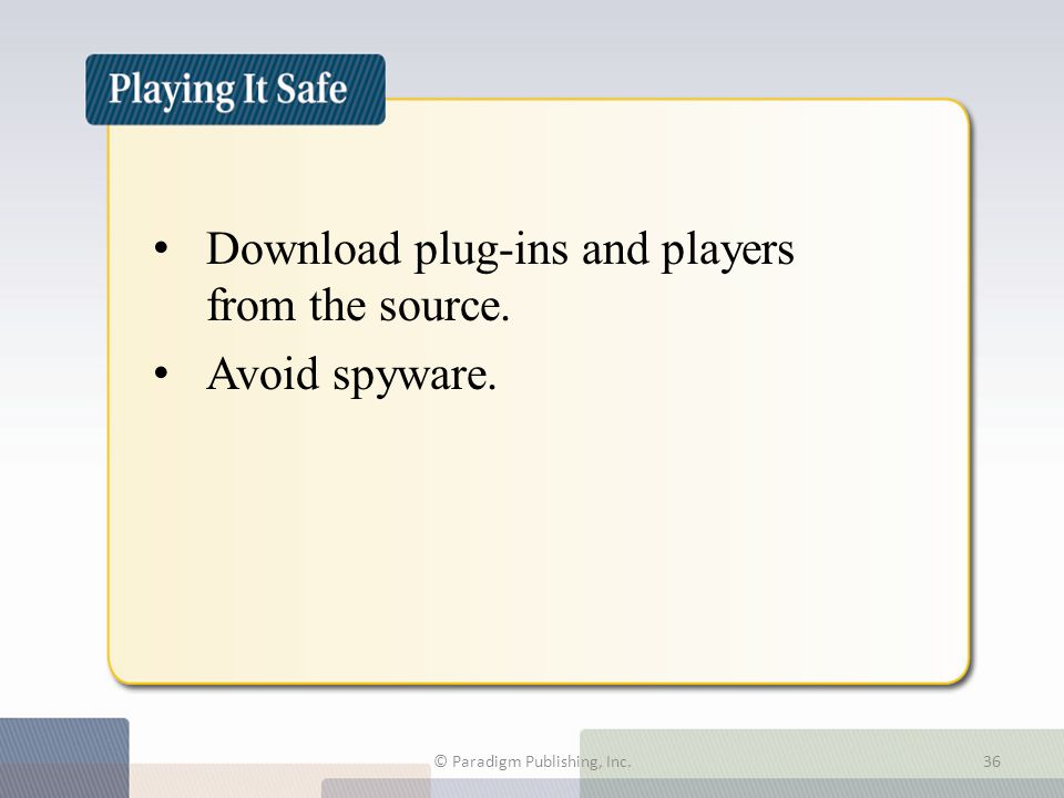 Playing It Safe Download plug-ins and players from the source. Avoid spyware. © Paradigm Publishing, Inc.36