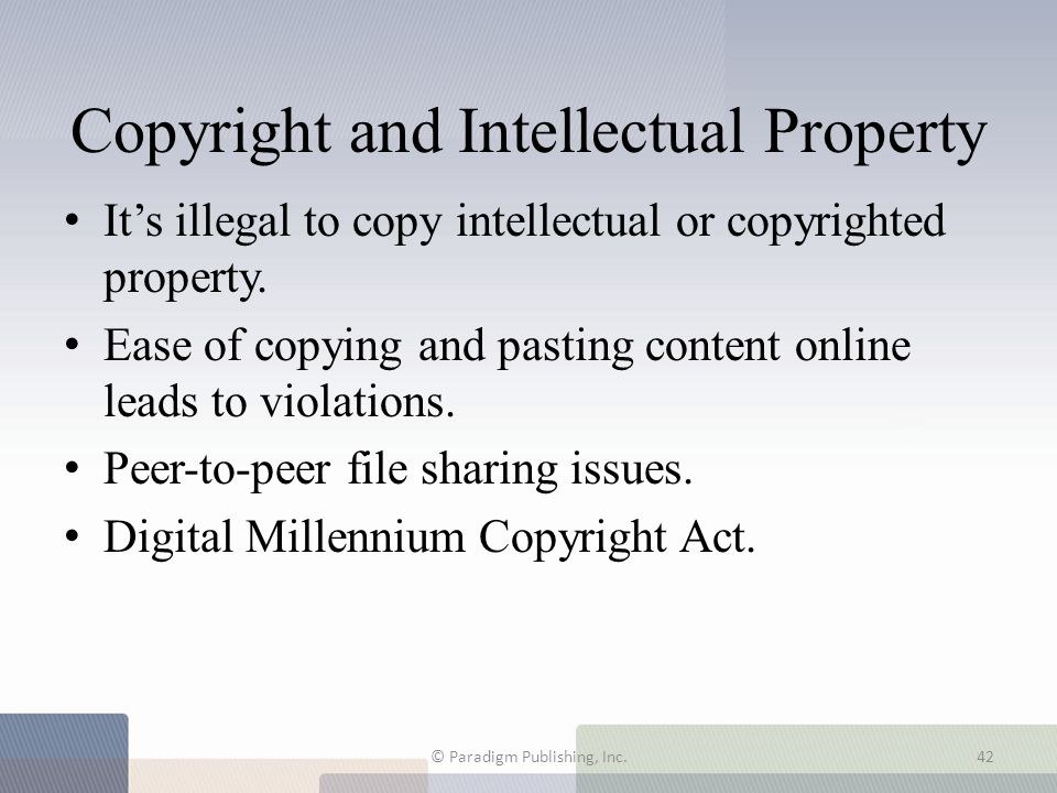 Copyright and Intellectual Property It's illegal to copy intellectual or copyrighted property. Ease of copying and pasting content online leads to vio
