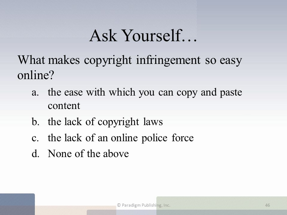 Ask Yourself… What makes copyright infringement so easy online? a.the ease with which you can copy and paste content b.the lack of copyright laws c.th