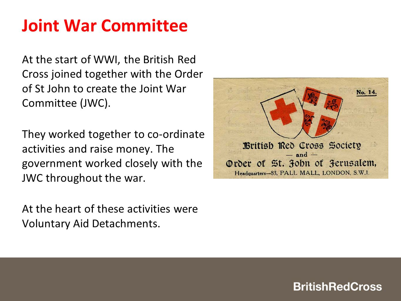 Joint War Committee At the start of WWI, the British Red Cross joined together with the Order of St John to create the Joint War Committee (JWC).