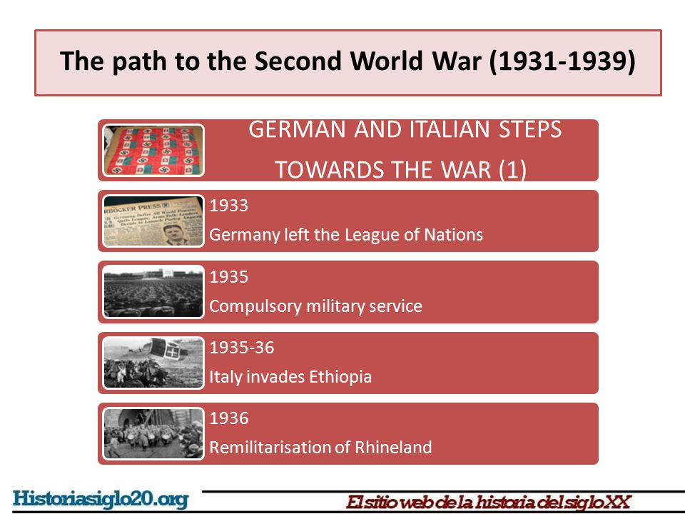 The path to the Second World War (1931-1939) GERMAN AND ITALIAN STEPS TOWARDS THE WAR (1) 1933 Germany left the League of Nations 1935 Compulsory mili