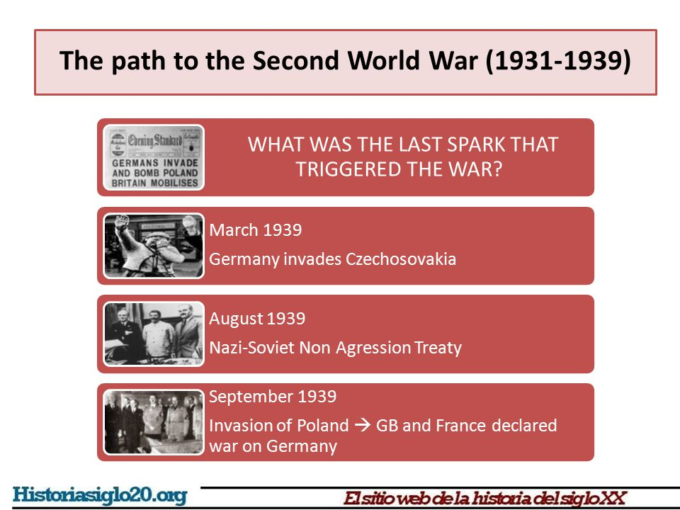 The path to the Second World War (1931-1939) WHAT WAS THE LAST SPARK THAT TRIGGERED THE WAR? March 1939 Germany invades Czechosovakia August 1939 Nazi