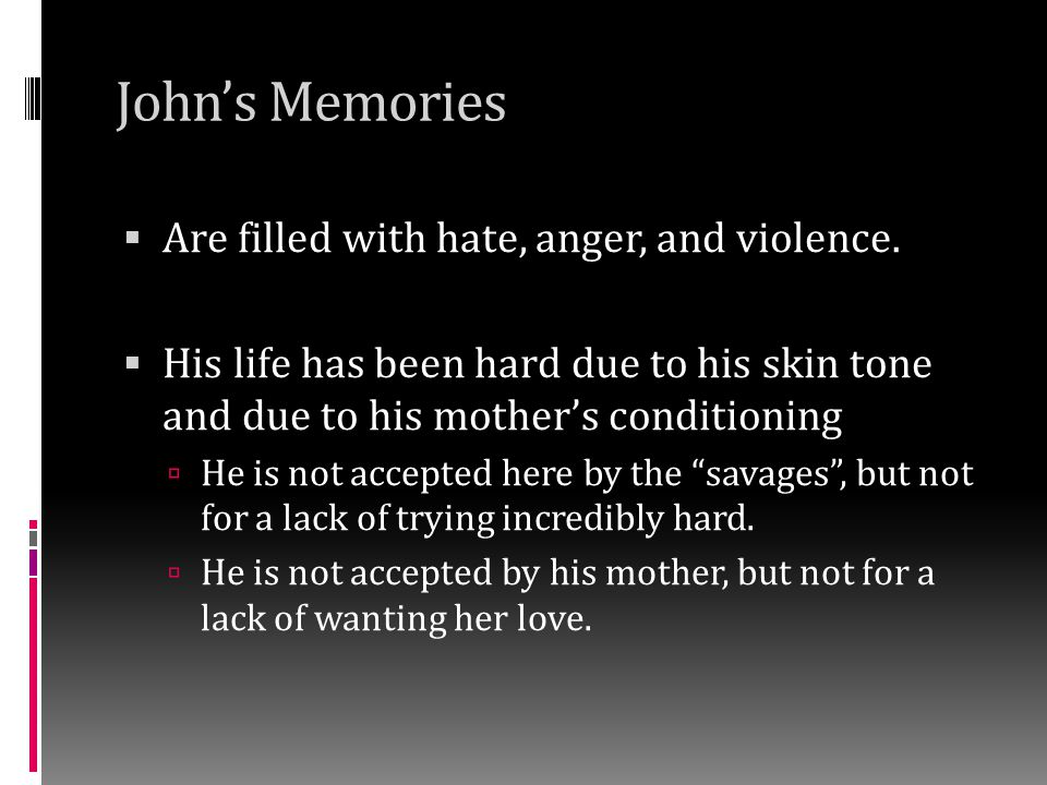 John's Memories  Earliest memories include:  His mother singing him lullabies and being raped (his only exposure to sex is incomparably linked to violence, sex means violence to him)  Mother not fitting in/being social and her calling them savages (it confuses him, these are their friends and neighbors – plus, is he a savage to her?)  Mother passing out and appearing dead (it makes him hate Pope, her dealer, and subsequently any drug  The tribes women punishing his mother using flagellation for her affairs by whipping Linda (and also John when he tried to save her – he's learned that being a hero comes with a price)  Linda physically beats John (she is not his 'mother' – he is the reason her life is so bad – he is her greatest failure; as a result, he now calls her Linda )