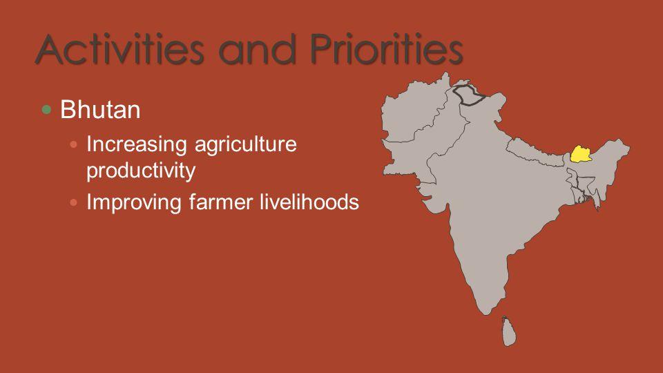 Activities and Priorities Bhutan Increasing agriculture productivity Improving farmer livelihoods