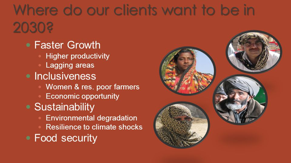 Where do our clients want to be in 2030? Faster Growth Higher productivity Lagging areas Inclusiveness Women & res. poor farmers Economic opportunity