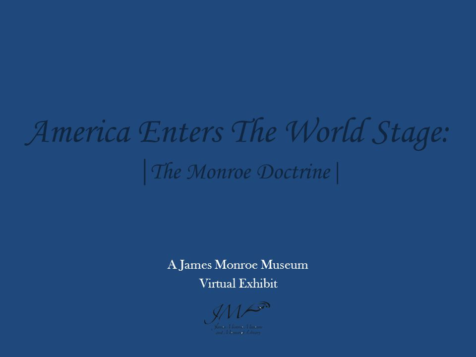 |Introduction| W hen James Monroe became President in 1817, he had already served as an ambassador to France, negotiated the Louisiana Purchase, and served as Secretary of State during the War of 1812.