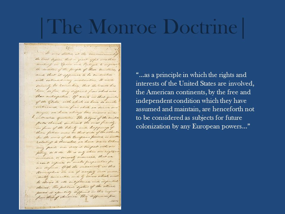|The Monroe Doctrine| …as a principle in which the rights and interests of the United States are involved, the American continents, by the free and independent condition which they have assumed and maintain, are henceforth not to be considered as subjects for future colonization by any European powers...