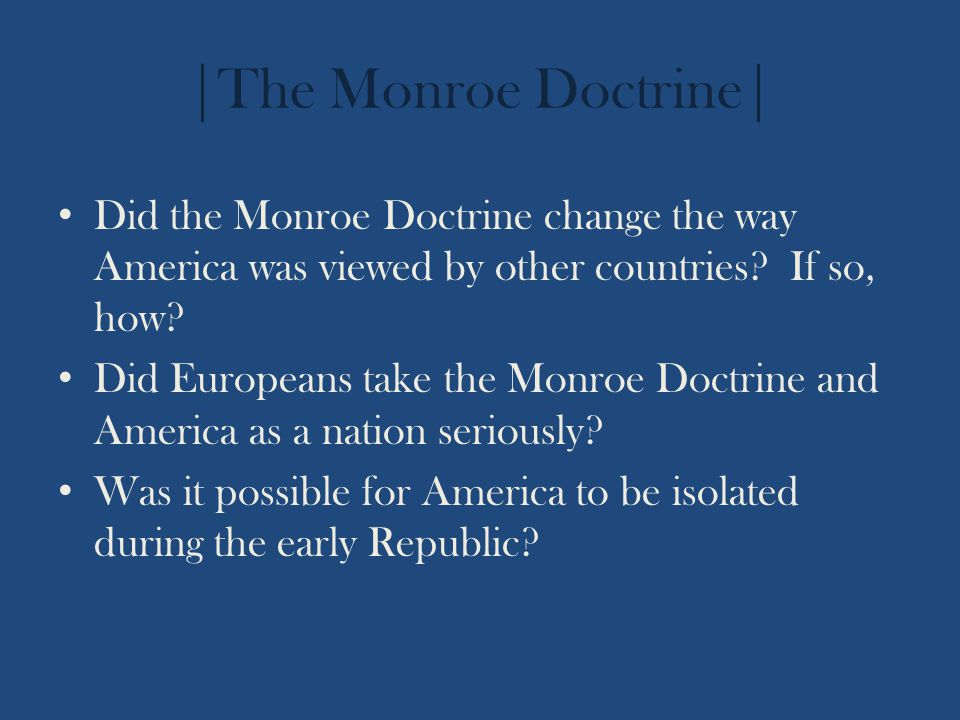 |The Monroe Doctrine| Did the Monroe Doctrine change the way America was viewed by other countries? If so, how? Did Europeans take the Monroe Doctrine