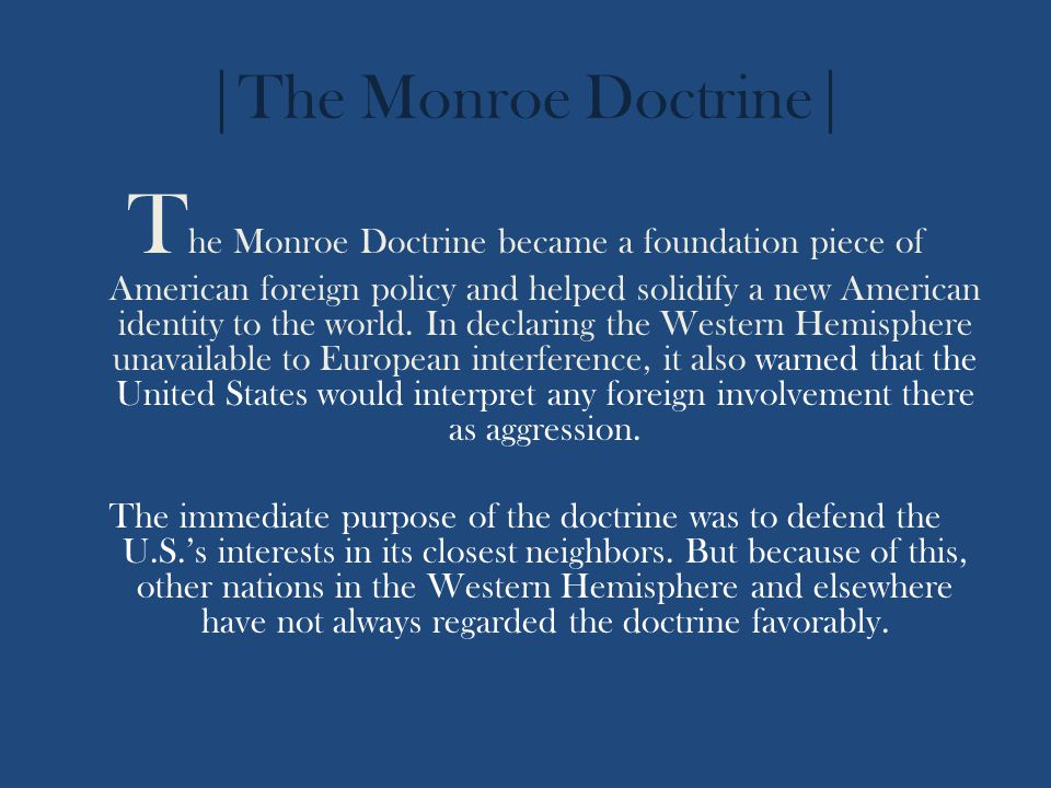 |The Monroe Doctrine| T he Monroe Doctrine became a foundation piece of American foreign policy and helped solidify a new American identity to the wor