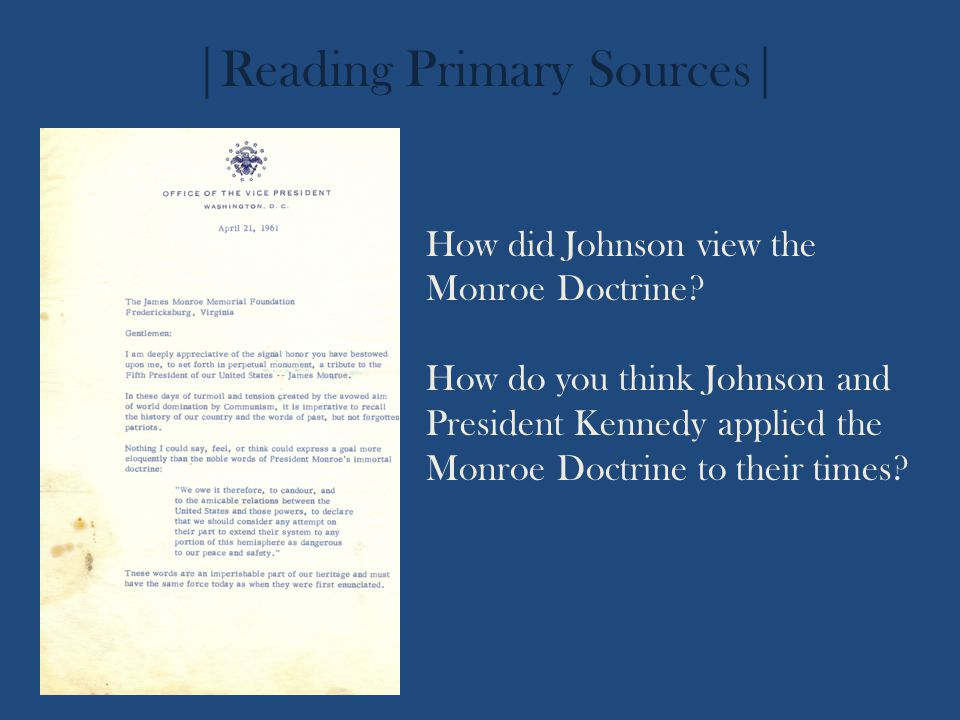 How did Johnson view the Monroe Doctrine? How do you think Johnson and President Kennedy applied the Monroe Doctrine to their times? |Reading Primary