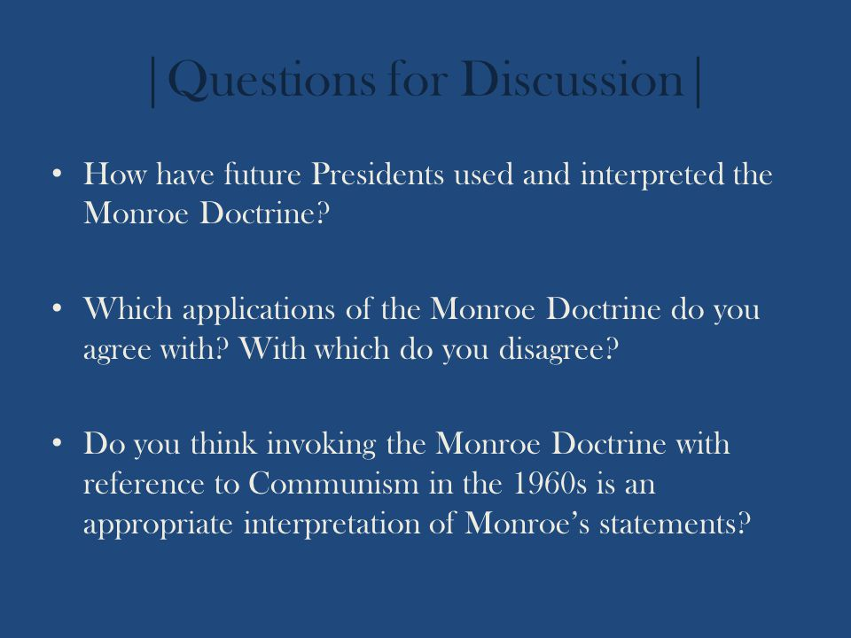 |Questions for Discussion| How have future Presidents used and interpreted the Monroe Doctrine? Which applications of the Monroe Doctrine do you agree