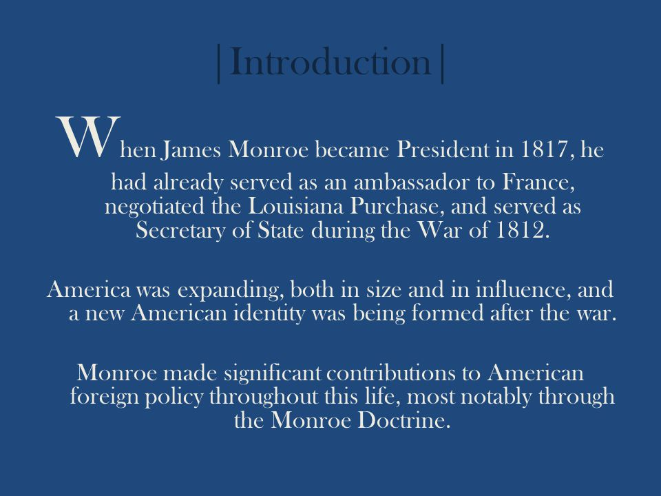 |The Monroe Doctrine| T he Monroe Doctrine became a foundation piece of American foreign policy and helped solidify a new American identity to the world.