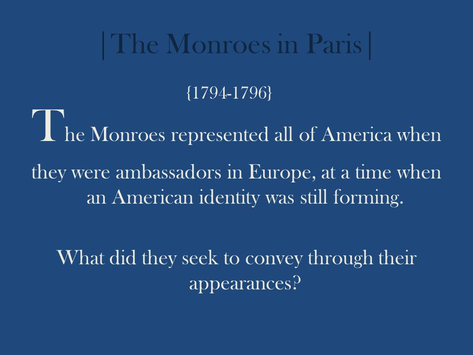 |The Monroes in Paris| T he Monroes represented all of America when they were ambassadors in Europe, at a time when an American identity was still for