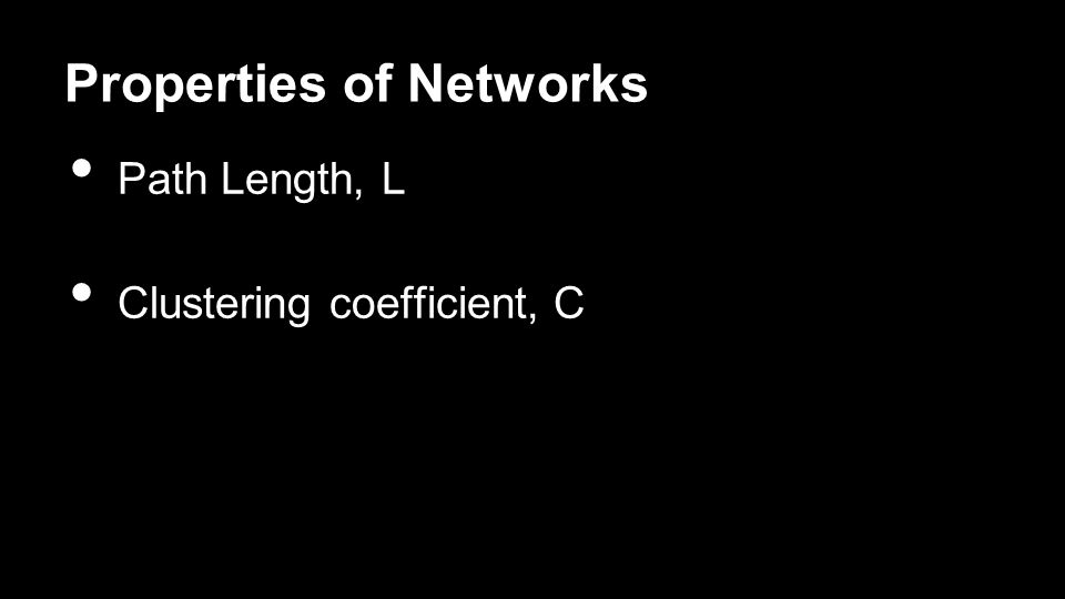 Properties of Networks Path Length, L Clustering coefficient, C