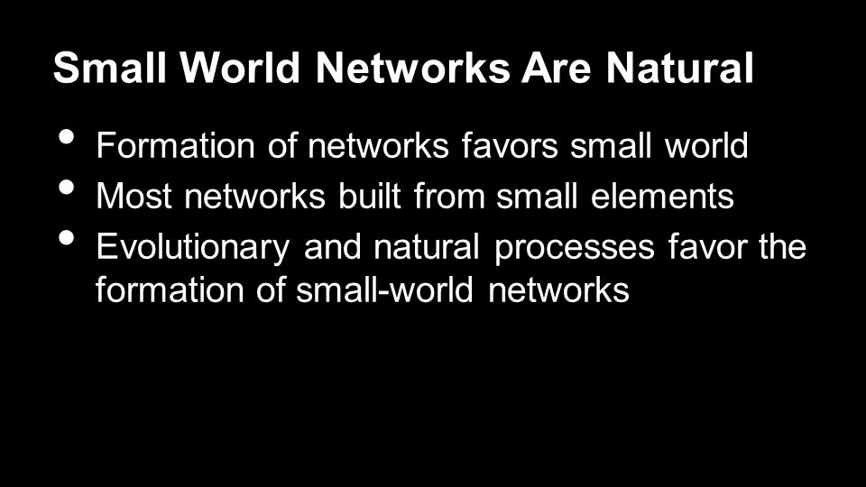 Small World Networks Are Natural Formation of networks favors small world Most networks built from small elements Evolutionary and natural processes favor the formation of small-world networks