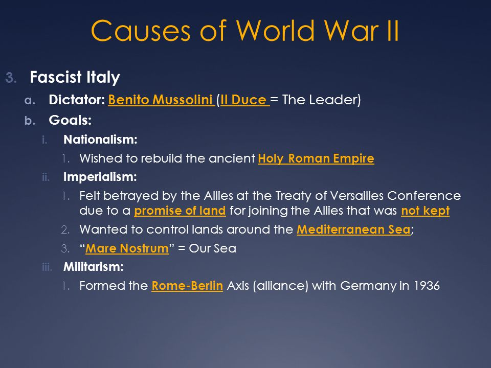 Causes of World War II 3. Fascist Italy a. Dictator: Benito Mussolini ( Il Duce = The Leader) b. Goals: i. Nationalism: 1. Wished to rebuild the ancie