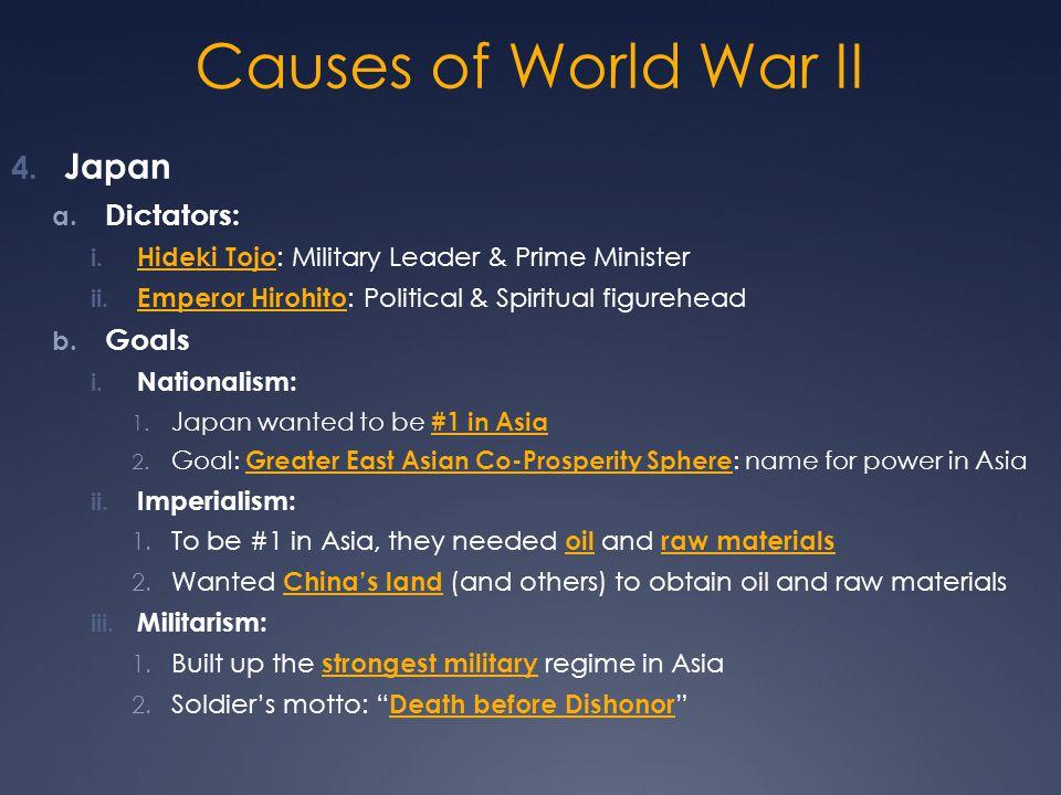 Causes of World War II 4. Japan a. Dictators: i. Hideki Tojo : Military Leader & Prime Minister ii. Emperor Hirohito : Political & Spiritual figurehea