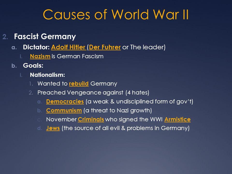 Causes of World War II 2. Fascist Germany a. Dictator: Adolf Hitler ( Der Fuhrer or The leader) i. Nazism is German Fascism b. Goals: i. Nationalism: