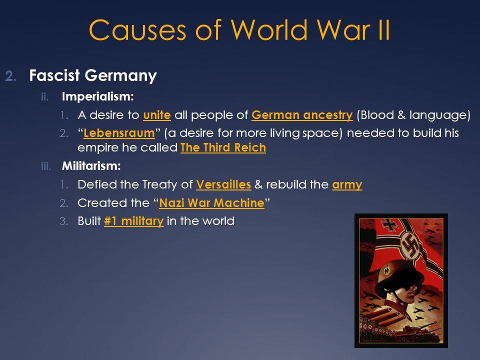 "Causes of World War II 2. Fascist Germany ii. Imperialism: 1. A desire to unite all people of German ancestry (Blood & language) 2. "" Lebensraum "" (a"