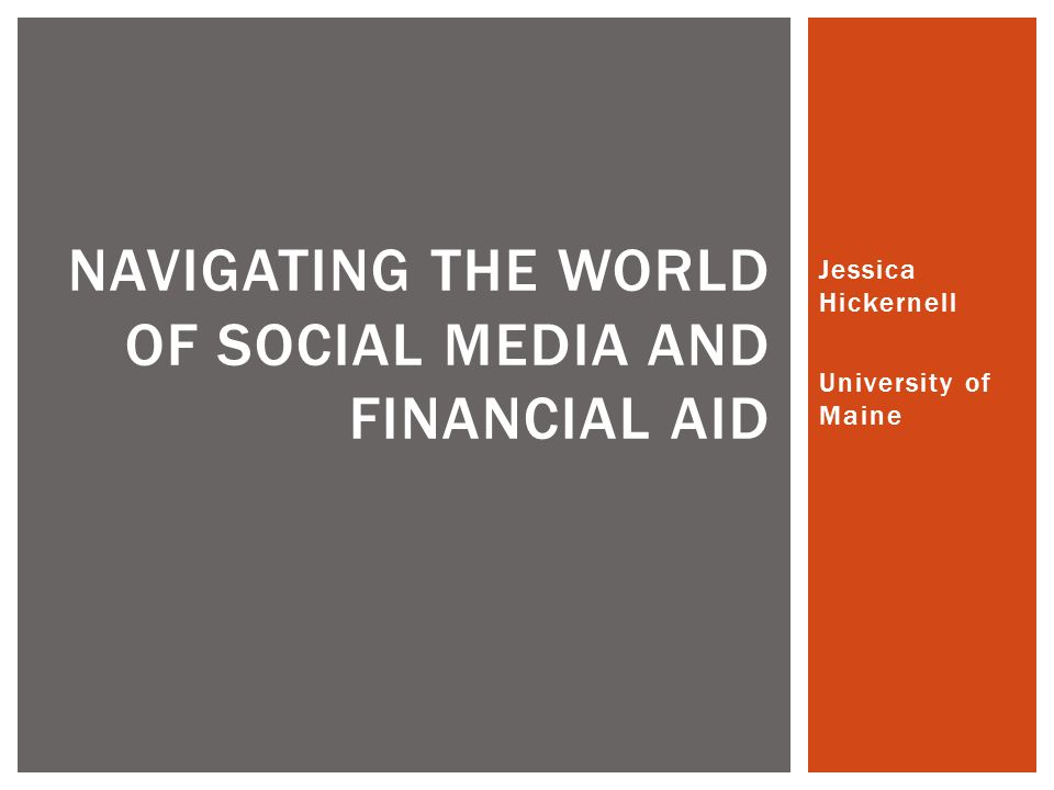 Jessica Hickernell University of Maine NAVIGATING THE WORLD OF SOCIAL MEDIA AND FINANCIAL AID