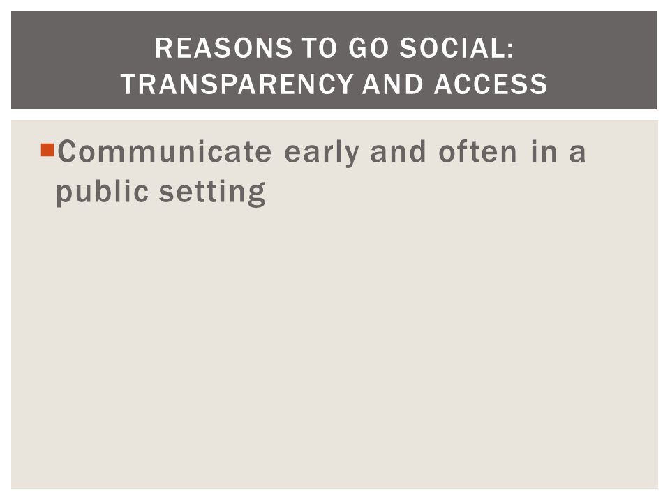  Communicate early and often in a public setting REASONS TO GO SOCIAL: TRANSPARENCY AND ACCESS