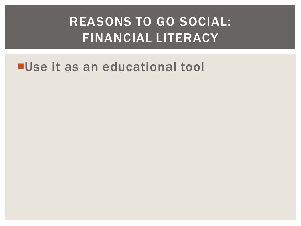  Use it as an educational tool REASONS TO GO SOCIAL: FINANCIAL LITERACY