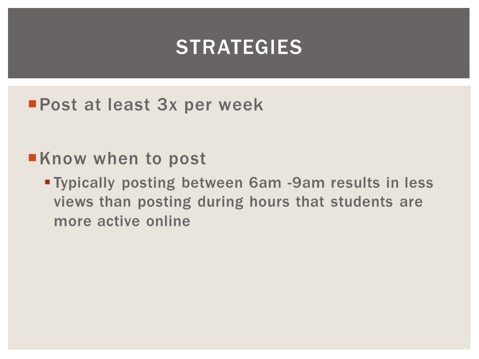  Post at least 3x per week  Know when to post  Typically posting between 6am -9am results in less views than posting during hours that students are more active online STRATEGIES