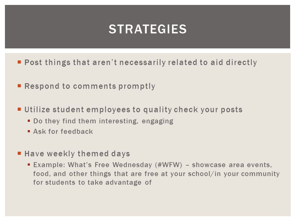  Post things that aren't necessarily related to aid directly  Respond to comments promptly  Utilize student employees to quality check your posts  Do they find them interesting, engaging  Ask for feedback  Have weekly themed days  Example: What's Free Wednesday (#WFW) – showcase area events, food, and other things that are free at your school/in your community for students to take advantage of STRATEGIES
