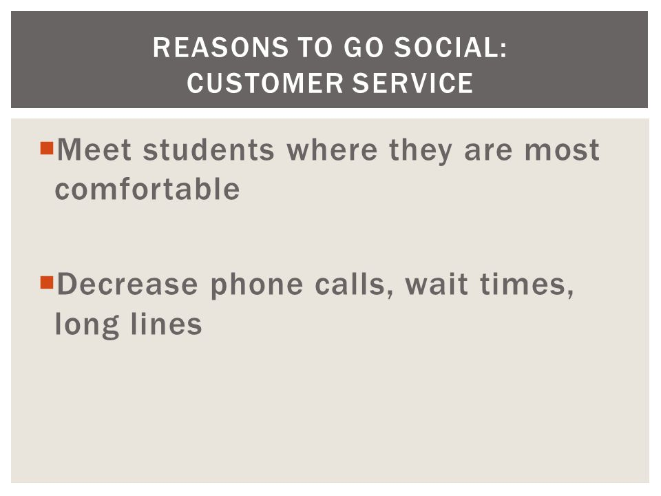  Meet students where they are most comfortable  Decrease phone calls, wait times, long lines REASONS TO GO SOCIAL: CUSTOMER SERVICE