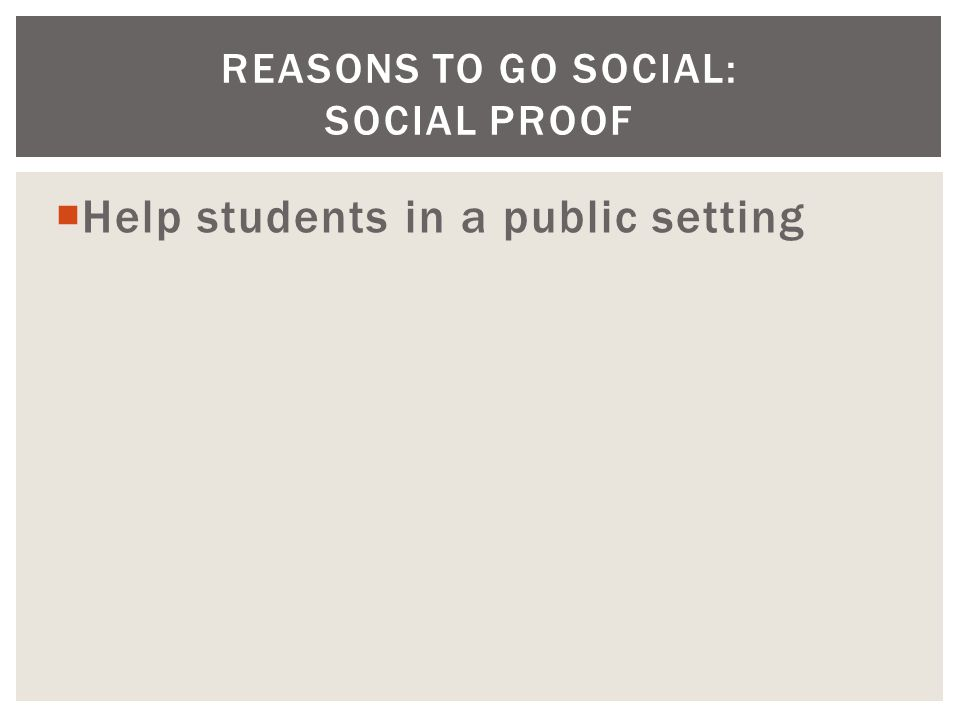  Help students in a public setting REASONS TO GO SOCIAL: SOCIAL PROOF