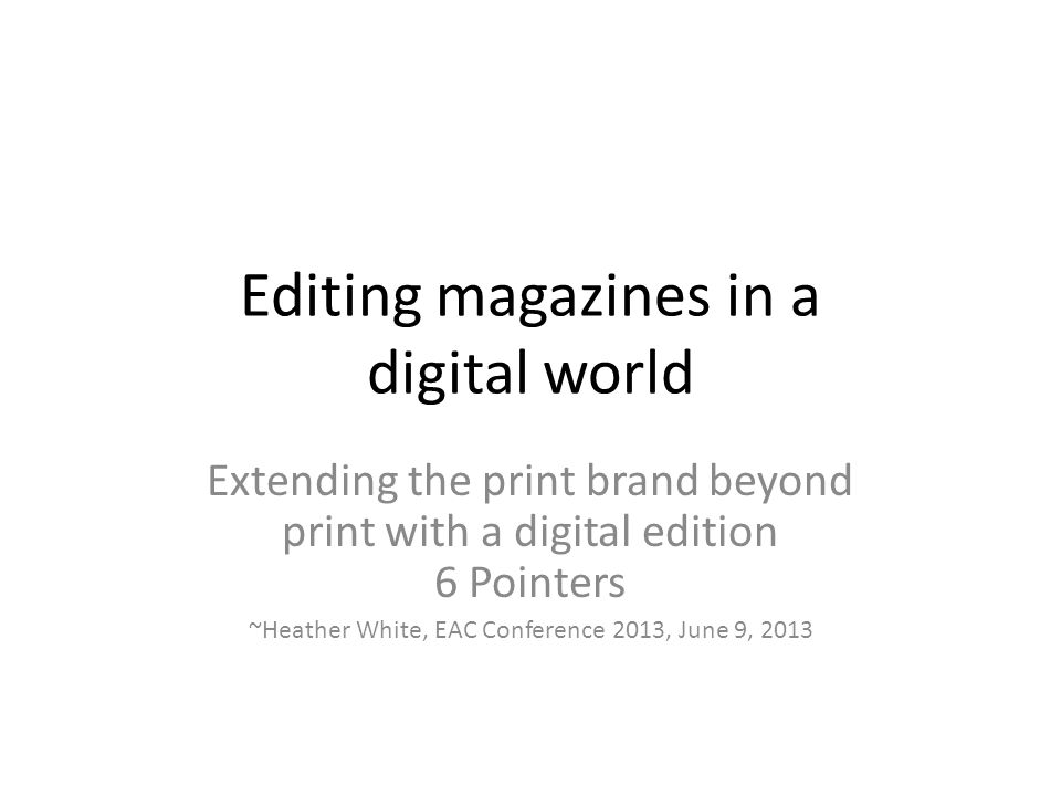 Editing magazines in a digital world Extending the print brand beyond print with a digital edition 6 Pointers ~Heather White, EAC Conference 2013, June 9, 2013