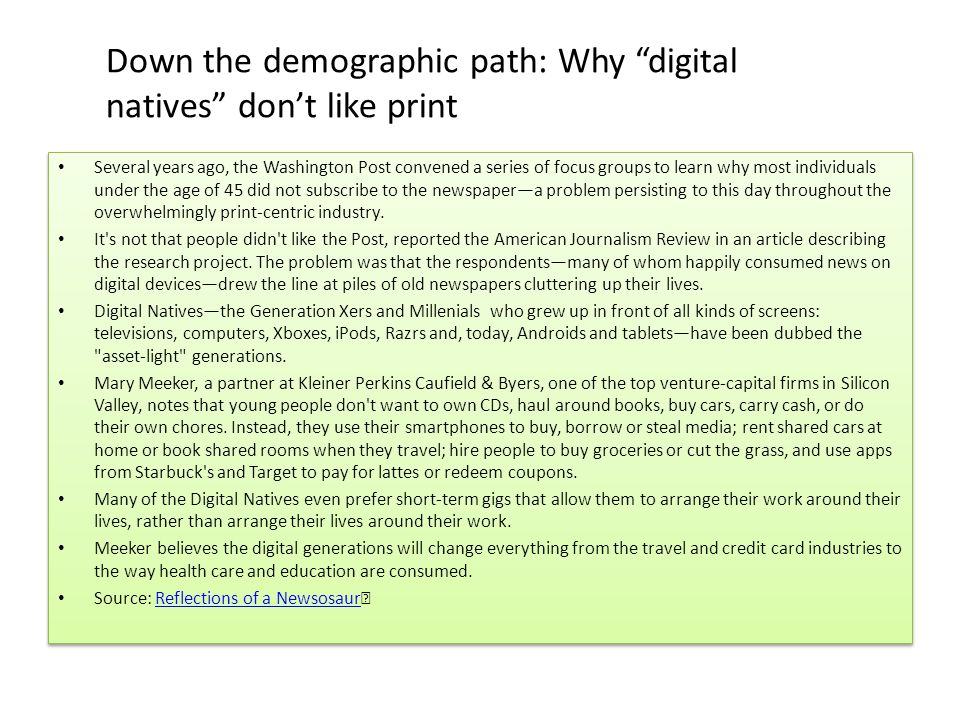 Down the demographic path: Why digital natives don't like print Several years ago, the Washington Post convened a series of focus groups to learn why most individuals under the age of 45 did not subscribe to the newspaper—a problem persisting to this day throughout the overwhelmingly print-centric industry.