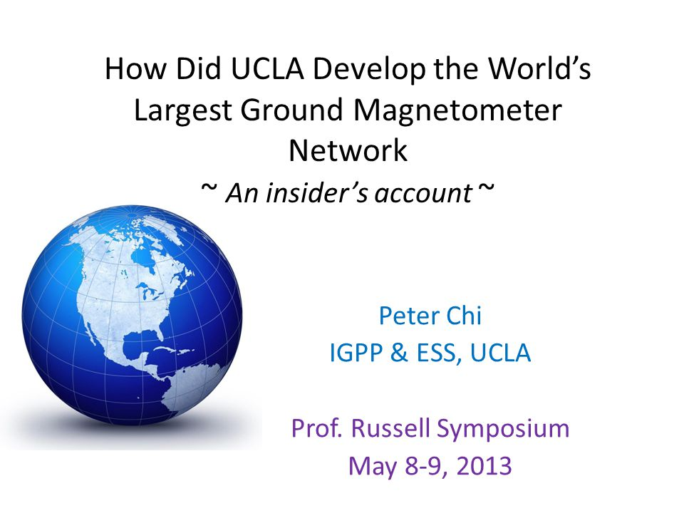 How Did UCLA Develop the World's Largest Ground Magnetometer Network ~ An insider's account ~ Peter Chi IGPP & ESS, UCLA Prof. Russell Symposium May 8