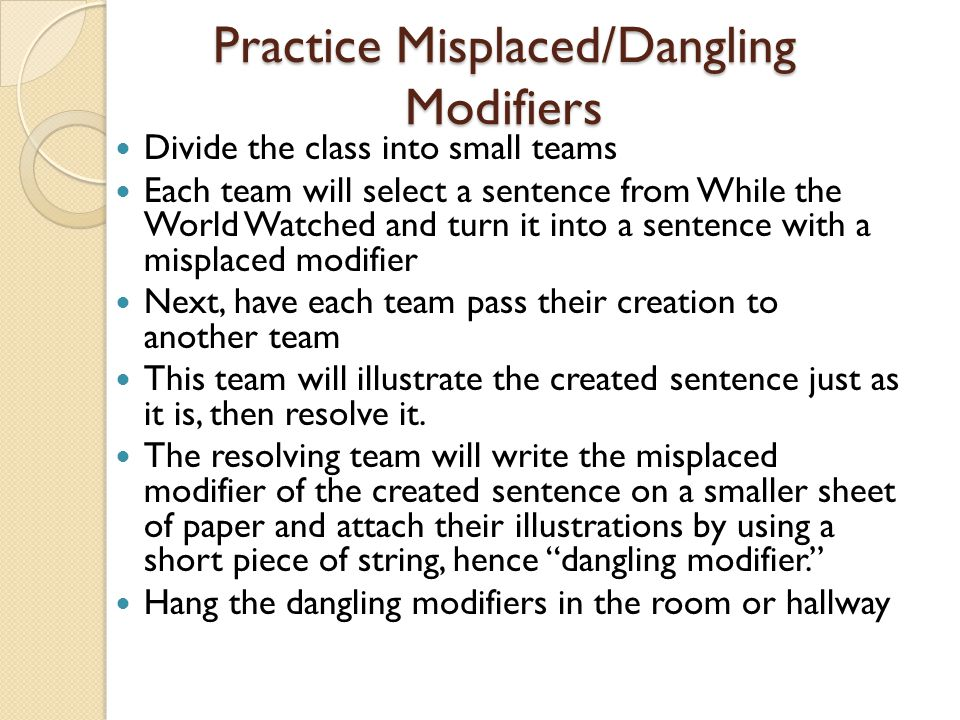 Practice Misplaced/Dangling Modifiers Divide the class into small teams Each team will select a sentence from While the World Watched and turn it into a sentence with a misplaced modifier Next, have each team pass their creation to another team This team will illustrate the created sentence just as it is, then resolve it.