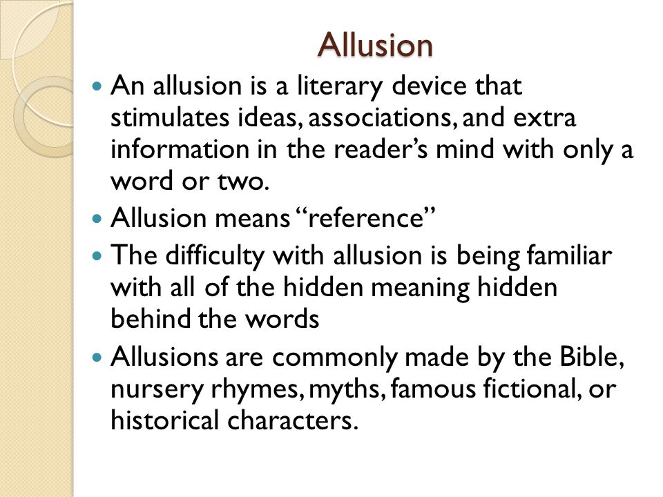 Allusion An allusion is a literary device that stimulates ideas, associations, and extra information in the reader's mind with only a word or two.