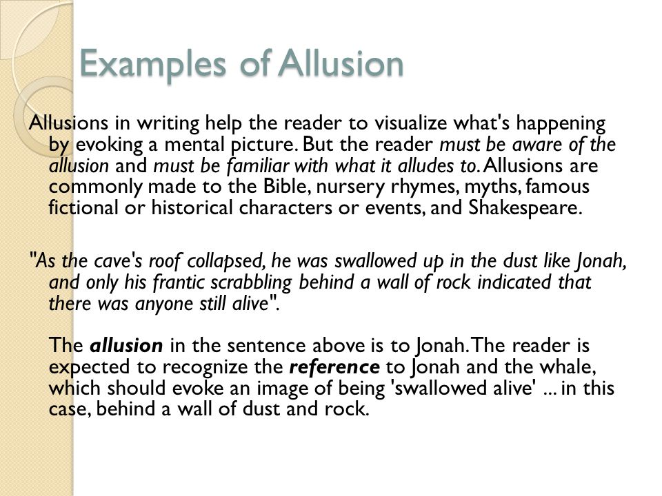 Examples of Allusion Allusions in writing help the reader to visualize what s happening by evoking a mental picture.