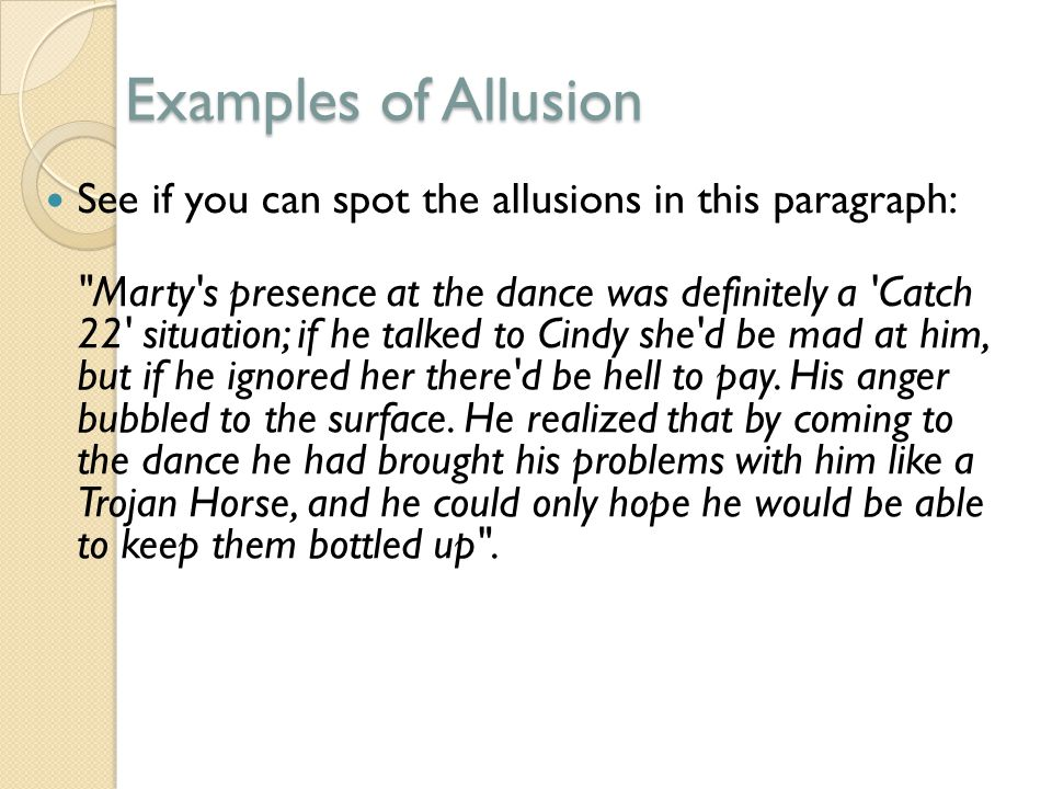 Examples of Allusion See if you can spot the allusions in this paragraph: Marty s presence at the dance was definitely a Catch 22 situation; if he talked to Cindy she d be mad at him, but if he ignored her there d be hell to pay.