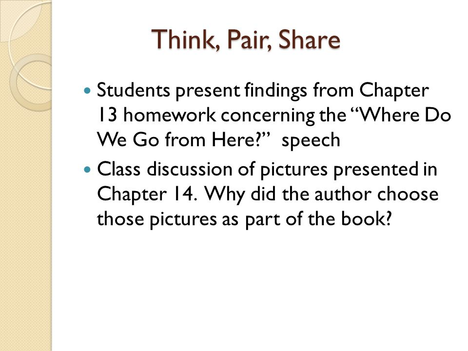 Think, Pair, Share Students present findings from Chapter 13 homework concerning the Where Do We Go from Here speech Class discussion of pictures presented in Chapter 14.