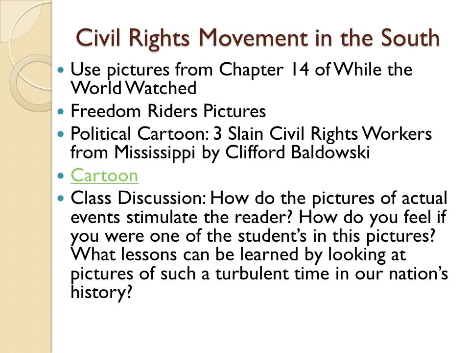 Civil Rights Movement in the South Use pictures from Chapter 14 of While the World Watched Freedom Riders Pictures Political Cartoon: 3 Slain Civil Rights Workers from Mississippi by Clifford Baldowski Cartoon Class Discussion: How do the pictures of actual events stimulate the reader.