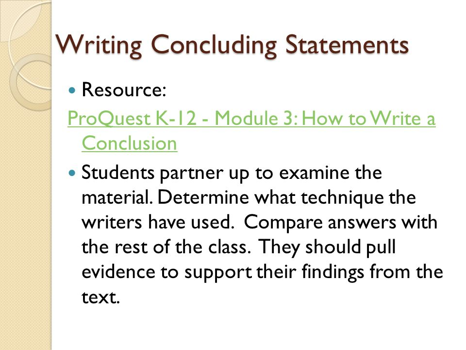 Writing Concluding Statements Resource: ProQuest K-12 - Module 3: How to Write a Conclusion Students partner up to examine the material.
