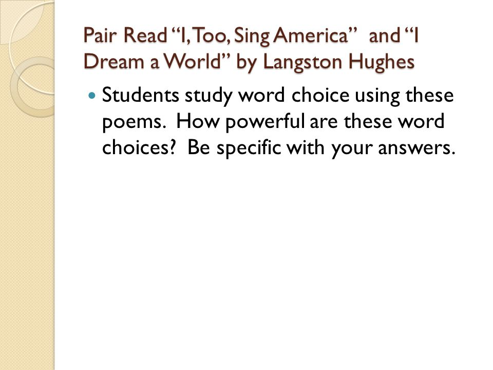 Pair Read I, Too, Sing America and I Dream a World by Langston Hughes Students study word choice using these poems.