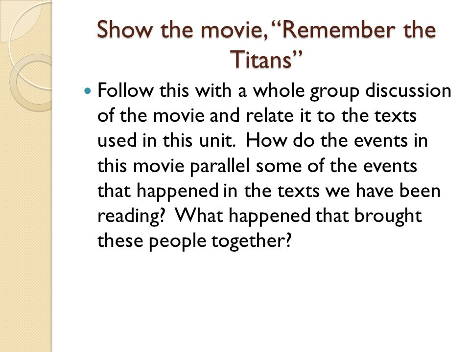 Show the movie, Remember the Titans Follow this with a whole group discussion of the movie and relate it to the texts used in this unit.