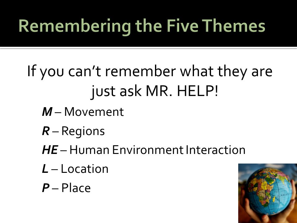 If you can't remember what they are just ask MR. HELP! M – Movement R – Regions HE – Human Environment Interaction L – Location P – Place