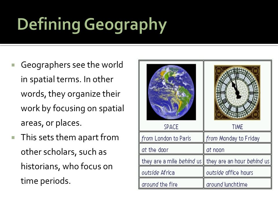  Geographers see the world in spatial terms. In other words, they organize their work by focusing on spatial areas, or places.  This sets them apart