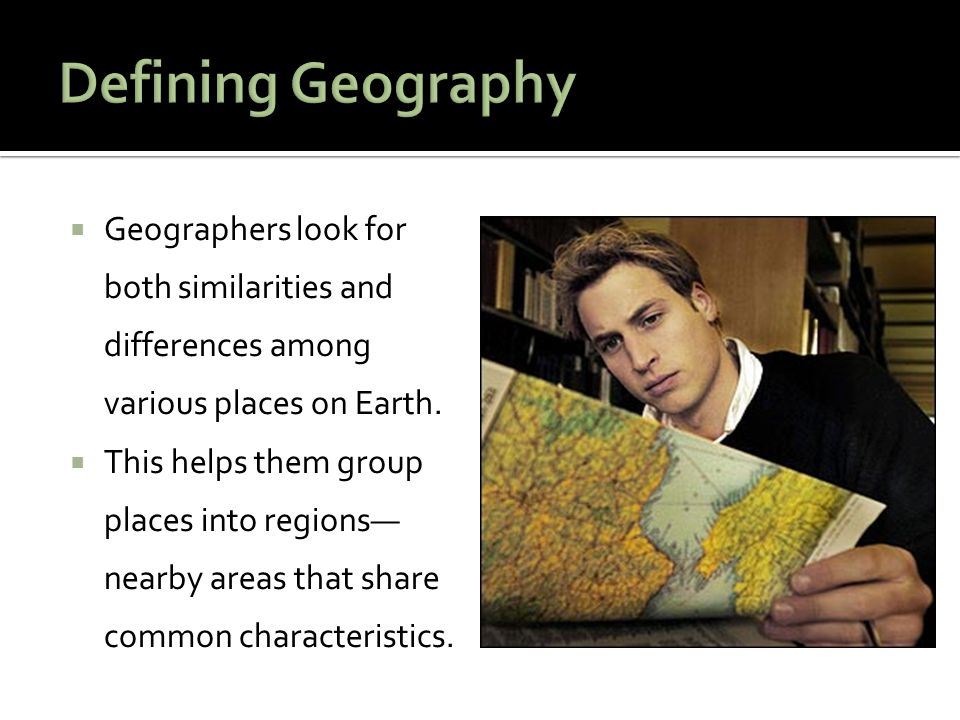  Geographers look for both similarities and differences among various places on Earth.  This helps them group places into regions— nearby areas that