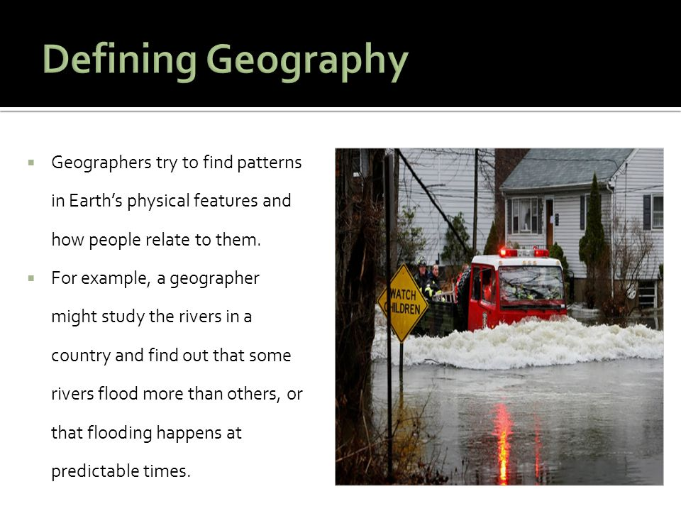  Geographers try to find patterns in Earth's physical features and how people relate to them.  For example, a geographer might study the rivers in a